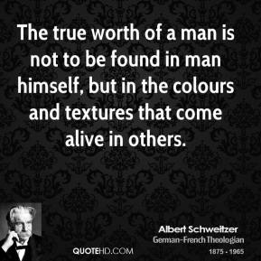 The true worth of a man is not to be found in man himself, but in the colours and textures that come alive in others.