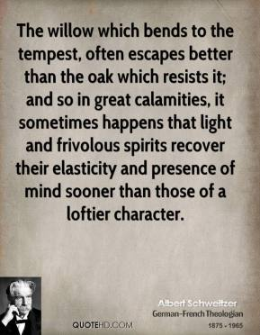 The willow which bends to the tempest, often escapes better than the oak which resists it; and so in great calamities, it sometimes happens that light and frivolous spirits recover their elasticity and presence of mind sooner than those of a loftier character.