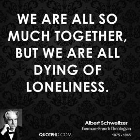 Albert Schweitzer - We are all so much together, but we are all dying of loneliness.