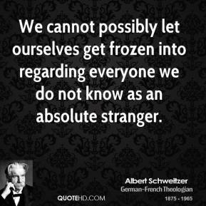 Albert Schweitzer - We cannot possibly let ourselves get frozen into regarding everyone we do not know as an absolute stranger.