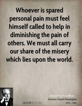 Albert Schweitzer - Whoever is spared personal pain must feel himself called to help in diminishing the pain of others. We must all carry our share of the misery which lies upon the world.