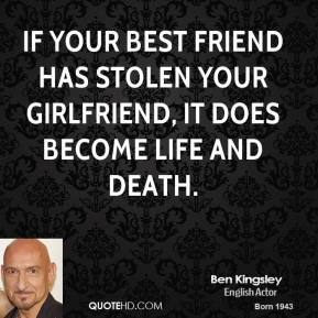 Ben Kingsley - If your best friend has stolen your girlfriend, it does become life and death.