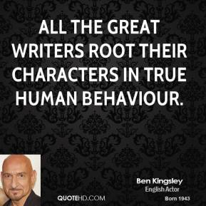 Ben Kingsley - All the great writers root their characters in true human behaviour.