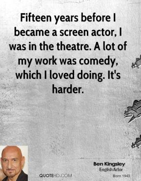Ben Kingsley - Fifteen years before I became a screen actor, I was in the theatre. A lot of my work was comedy, which I loved doing. It's harder.