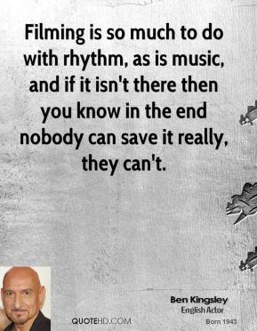 Ben Kingsley - Filming is so much to do with rhythm, as is music, and if it isn't there then you know in the end nobody can save it really, they can't.