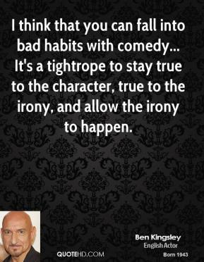 Ben Kingsley - I think that you can fall into bad habits with comedy... It's a tightrope to stay true to the character, true to the irony, and allow the irony to happen.