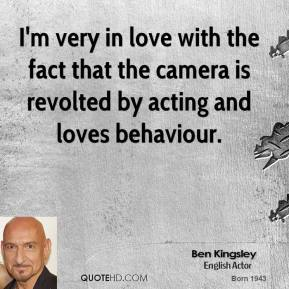 Ben Kingsley - I'm very in love with the fact that the camera is revolted by acting and loves behaviour.