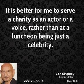 It is better for me to serve a charity as an actor or a voice, rather than at a luncheon being just a celebrity.