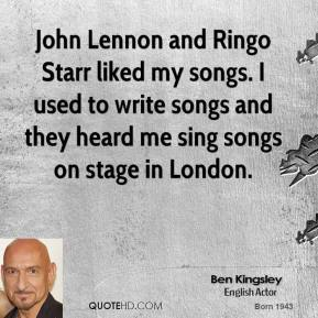 Ben Kingsley - John Lennon and Ringo Starr liked my songs. I used to write songs and they heard me sing songs on stage in London.