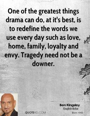 Ben Kingsley - One of the greatest things drama can do, at it's best, is to redefine the words we use every day such as love, home, family, loyalty and envy. Tragedy need not be a downer.