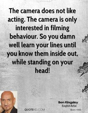 Ben Kingsley - The camera does not like acting. The camera is only interested in filming behaviour. So you damn well learn your lines until you know them inside out, while standing on your head!