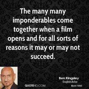 Ben Kingsley - The many many imponderables come together when a film opens and for all sorts of reasons it may or may not succeed.