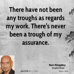 There have not been any troughs as regards my work. There's never been a trough of my assurance.