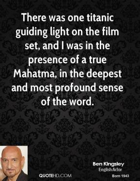 Ben Kingsley - There was one titanic guiding light on the film set, and I was in the presence of a true Mahatma, in the deepest and most profound sense of the word.