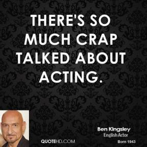 Ben Kingsley - There's so much crap talked about acting.