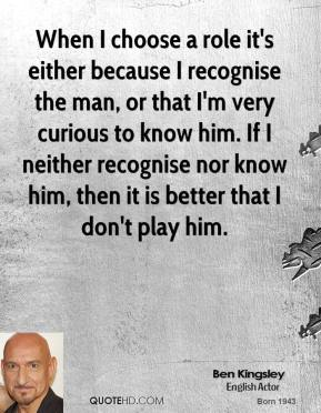When I choose a role it's either because I recognise the man, or that I'm very curious to know him. If I neither recognise nor know him, then it is better that I don't play him.
