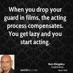 When you drop your guard in films, the acting process compensates. You get lazy and you start acting.