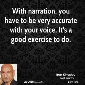 Ben Kingsley - With narration, you have to be very accurate with your voice. It's a good exercise to do.