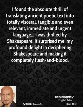 Ben Kingsley - I found the absolute thrill of translating ancient poetic text into totally visceral, tangible and even relevant, immediate and urgent language... I was thrilled by Shakespeare. It surprised me, my profound delight in deciphering Shakespeare and making it completely flesh-and-blood.