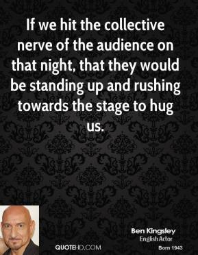 Ben Kingsley - If we hit the collective nerve of the audience on that night, that they would be standing up and rushing towards the stage to hug us.