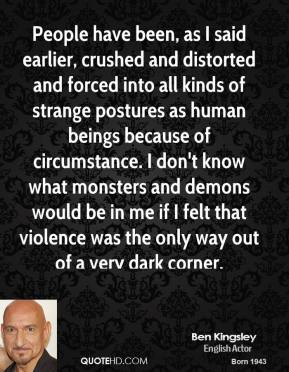 Ben Kingsley - People have been, as I said earlier, crushed and distorted and forced into all kinds of strange postures as human beings because of circumstance. I don't know what monsters and demons would be in me if I felt that violence was the only way out of a very dark corner.