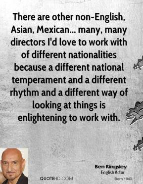 Ben Kingsley - There are other non-English, Asian, Mexican... many, many directors I'd love to work with of different nationalities because a different national temperament and a different rhythm and a different way of looking at things is enlightening to work with.