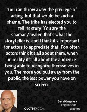 Ben Kingsley - You can throw away the privilege of acting, but that would be such a shame. The tribe has elected you to tell its story. You are the shaman/healer, that's what the storyteller is, and I think it's important for actors to appreciate that. Too often actors think it's all about them, when in reality it's all about the audience being able to recognize themselves in you. The more you pull away from the public, the less power you have on screen.