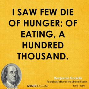 I saw few die of hunger; of eating, a hundred thousand.