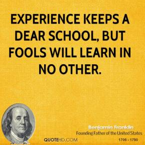 Benjamin Franklin - Experience keeps a dear school, but fools will learn in no other.