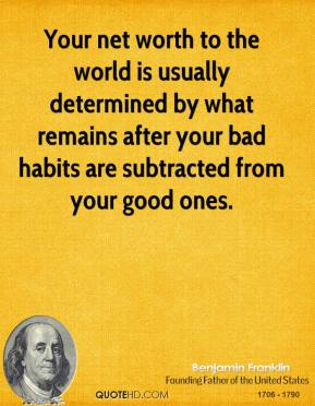 Benjamin Franklin - Your net worth to the world is usually determined by what remains after your bad habits are subtracted from your good ones.