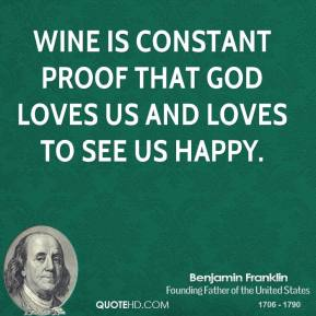 Benjamin Franklin - Wine is constant proof that God loves us and loves to see us happy.