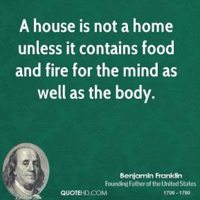 A house is not a home unless it contains food and fire for the mind as well as the body.