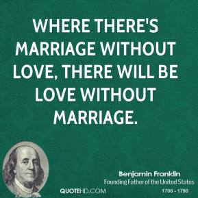 Where there's marriage without love, there will be love without marriage.
