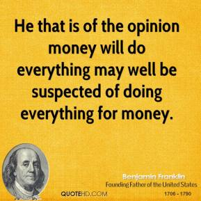 Benjamin Franklin - He that is of the opinion money will do everything may well be suspected of doing everything for money.