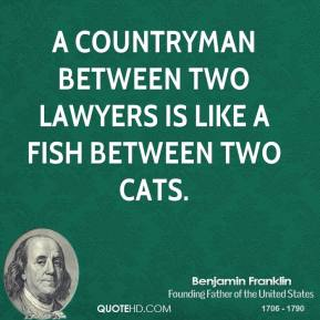 A countryman between two lawyers is like a fish between two cats.