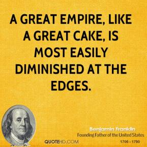 A great empire, like a great cake, is most easily diminished at the edges.