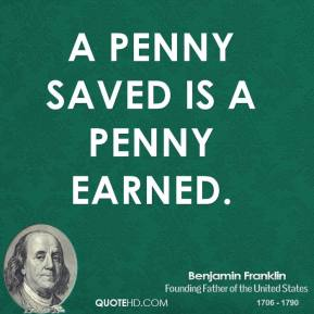 Benjamin Franklin - A penny saved is a penny earned.