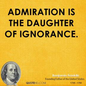 Admiration is the daughter of ignorance.