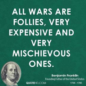 All wars are follies, very expensive and very mischievous ones.