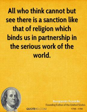 Benjamin Franklin - All who think cannot but see there is a sanction like that of religion which binds us in partnership in the serious work of the world.