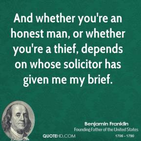 And whether you're an honest man, or whether you're a thief, depends on whose solicitor has given me my brief.