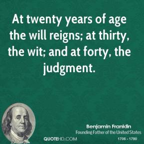 At twenty years of age the will reigns; at thirty, the wit; and at forty, the judgment.