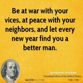 Benjamin Franklin - Be at war with your vices, at peace with your neighbors, and let every new year find you a better man.
