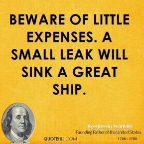 Benjamin Franklin - Beware of little expenses. A small leak will sink a great ship.