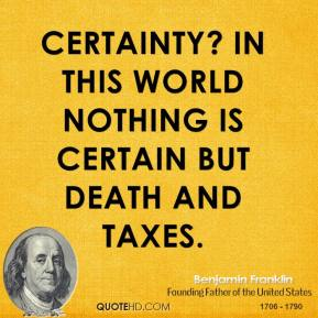 Certainty? In this world nothing is certain but death and taxes.