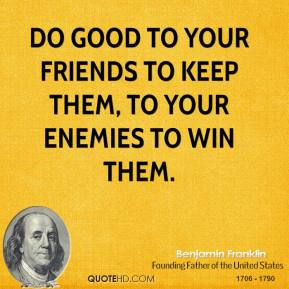 Do good to your friends to keep them, to your enemies to win them.