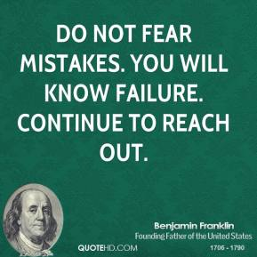 Benjamin Franklin - Do not fear mistakes. You will know failure. Continue to reach out.