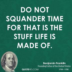 Do not squander time for that is the stuff life is made of.