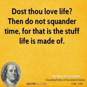 Dost thou love life? Then do not squander time, for that is the stuff life is made of.