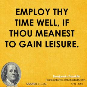 Benjamin Franklin - Employ thy time well, if thou meanest to gain leisure.